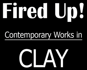 Fired Up - Contemporary Works in Clay